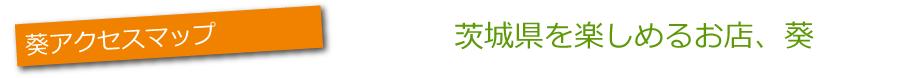 葵アクセスマップ茨城県を楽しめるお店、葵